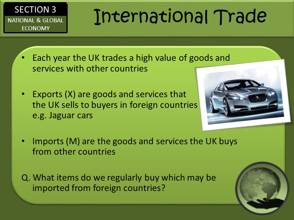 SECTION 3 NATIONAL & GLOBAL ECONOMY International Trade Each year the UK trades a high value of goods and services with other countries Exports (X) ar