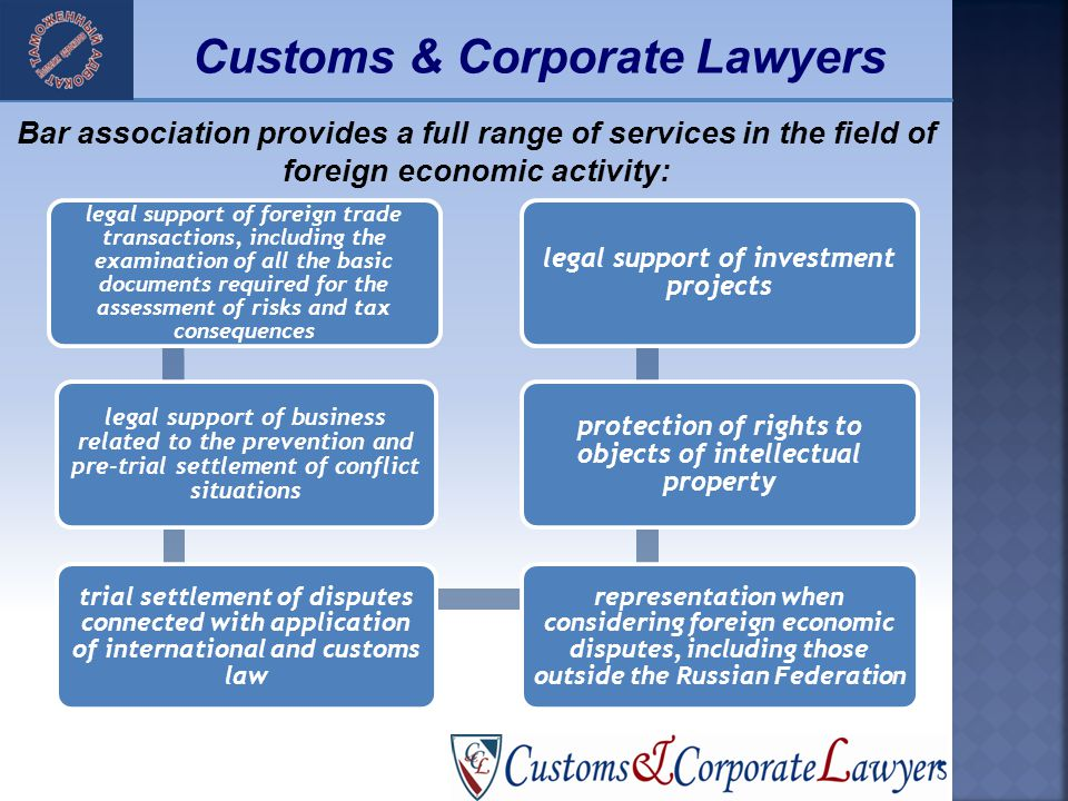 25 Customs & Corporate Lawyers Bar association provides a full range of services in the field of foreign economic activity: legal support of foreign trade transactions, including the examination of all the basic documents required for the assessment of risks and tax consequences legal support of business related to the prevention and pre-trial settlement of conflict situations trial settlement of disputes connected with application of international and customs law representation when considering foreign economic disputes, including those outside the Russian Federation protection of rights to objects of intellectual property legal support of investment projects