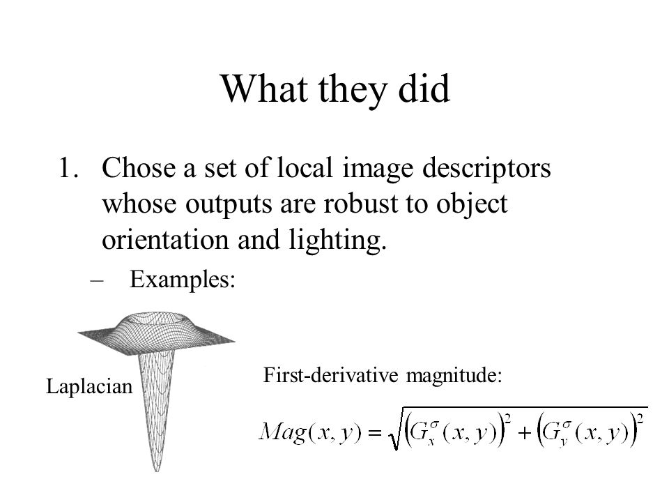 What they did 2.Learn a PDF for the outputs of these descriptors given an image of the object: Vector of descriptor outputs A particular object Object orientation, lighting, etc.