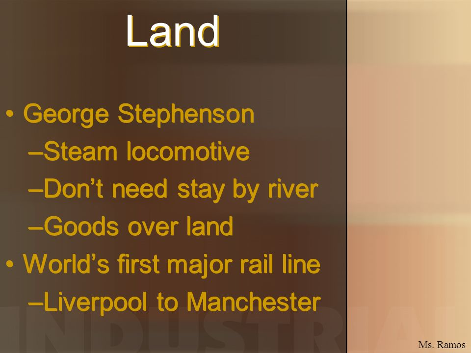 Land George Stephenson –Steam locomotive –Dont need stay by river –Goods over land Worlds first major rail line –Liverpool to Manchester George Stephe