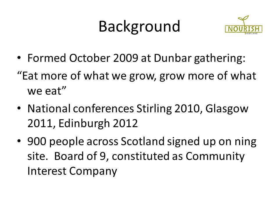 Background Formed October 2009 at Dunbar gathering: Eat more of what we grow, grow more of what we eat National conferences Stirling 2010, Glasgow 2011, Edinburgh 2012 900 people across Scotland signed up on ning site.
