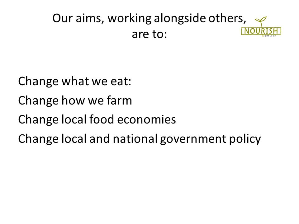 Our aims, working alongside others, are to: Change what we eat: Change how we farm Change local food economies Change local and national government policy