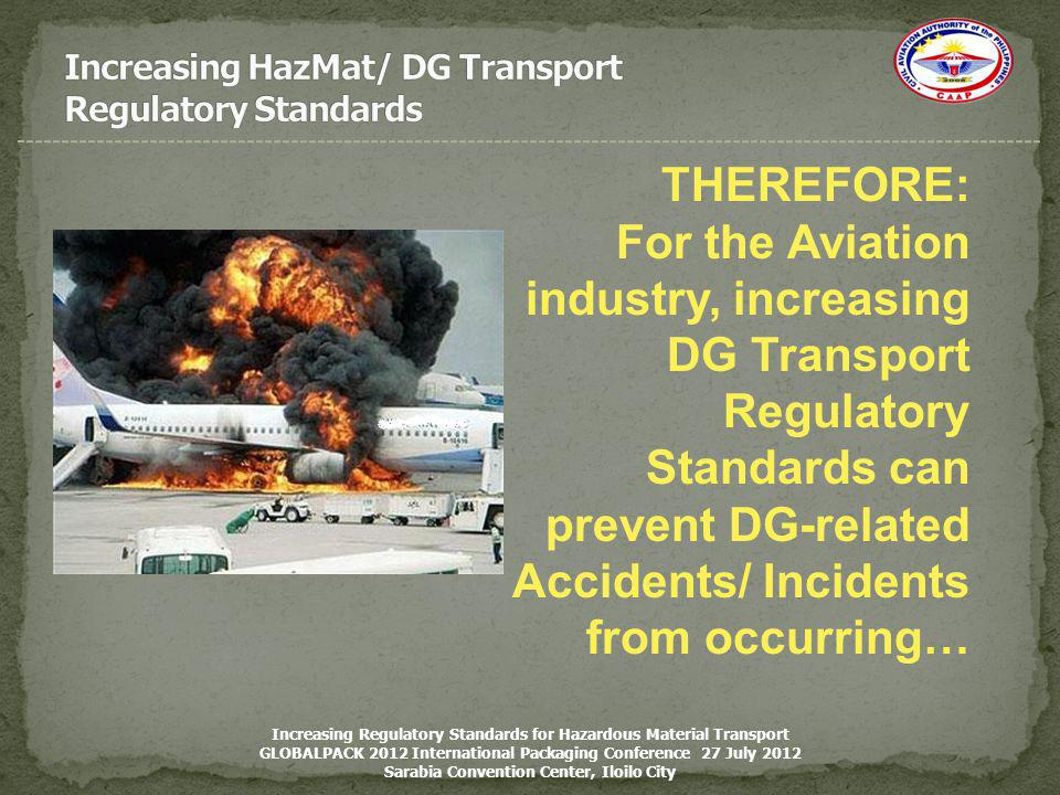 THEREFORE: For the Aviation industry, increasing DG Transport Regulatory Standards can prevent DG-related Accidents/ Incidents from occurring… Increas
