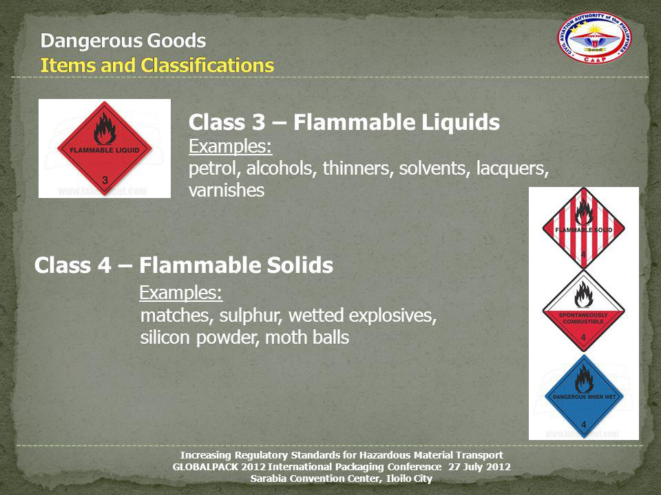 Class 3 – Flammable Liquids Examples: petrol, alcohols, thinners, solvents, lacquers, varnishes Class 4 – Flammable Solids Examples: matches, sulphur,