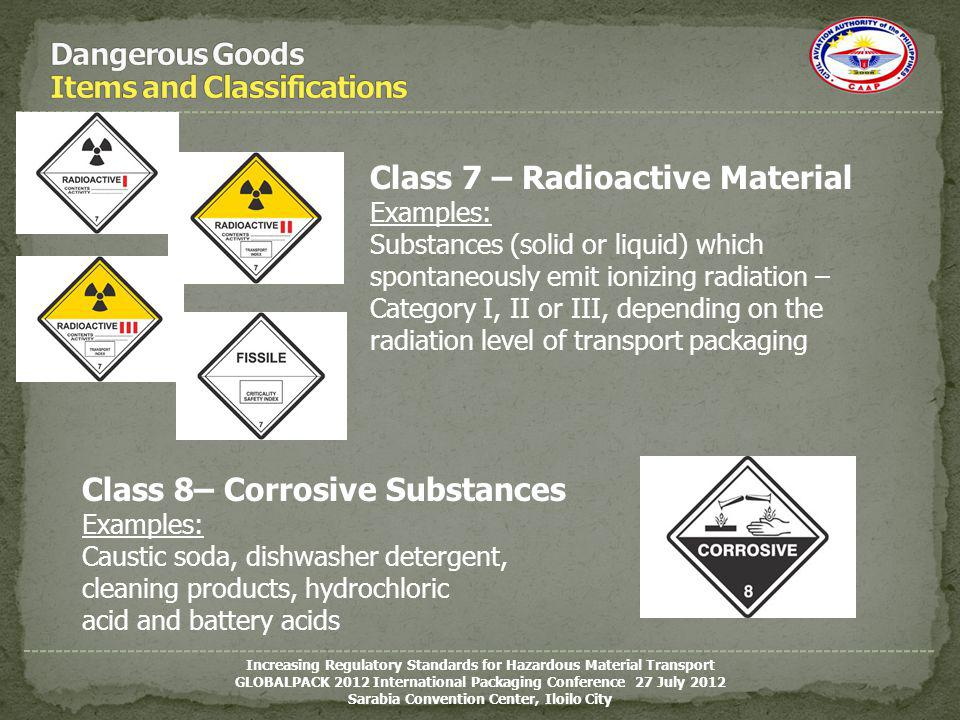 Class 8– Corrosive Substances Examples: Caustic soda, dishwasher detergent, cleaning products, hydrochloric acid and battery acids Class 7 – Radioacti