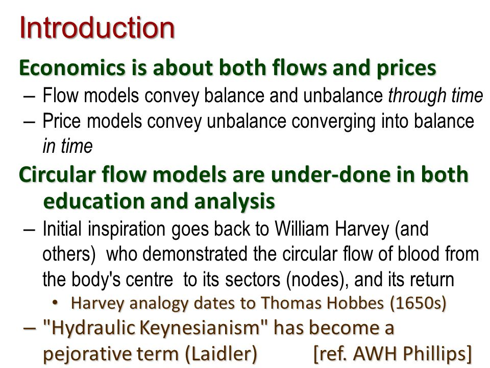 Introduction Economics is about both flows and prices – Flow models convey balance and unbalance through time – Price models convey unbalance converging into balance in time Circular flow models are under-done in both education and analysis – Initial inspiration goes back to William Harvey (and others) who demonstrated the circular flow of blood from the body s centre to its sectors (nodes), and its return Harvey analogy dates to Thomas Hobbes (1650s) Harvey analogy dates to Thomas Hobbes (1650s) – Hydraulic Keynesianism has become a pejorative term (Laidler)[ref.