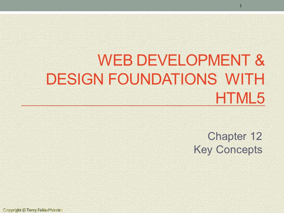 Copyright © Terry Felke-Morris WEB DEVELOPMENT & DESIGN FOUNDATIONS WITH HTML5 Chapter 12 Key Concepts 1 Copyright © Terry Felke-Morris