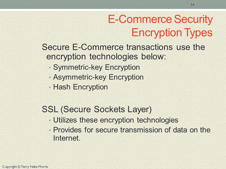 Copyright © Terry Felke-Morris E-Commerce Security Encryption Types Secure E-Commerce transactions use the encryption technologies below: Symmetric-key Encryption Asymmetric-key Encryption Hash Encryption SSL (Secure Sockets Layer) Utilizes these encryption technologies Provides for secure transmission of data on the Internet.