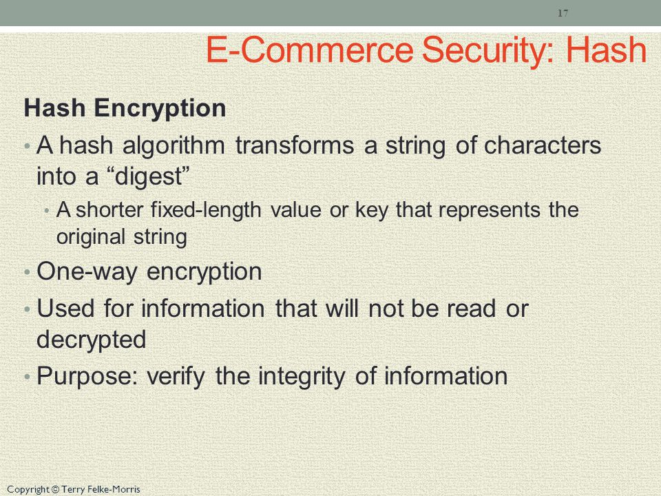 Copyright © Terry Felke-Morris E-Commerce Security: Hash Hash Encryption A hash algorithm transforms a string of characters into a digest A shorter fixed-length value or key that represents the original string One-way encryption Used for information that will not be read or decrypted Purpose: verify the integrity of information 17