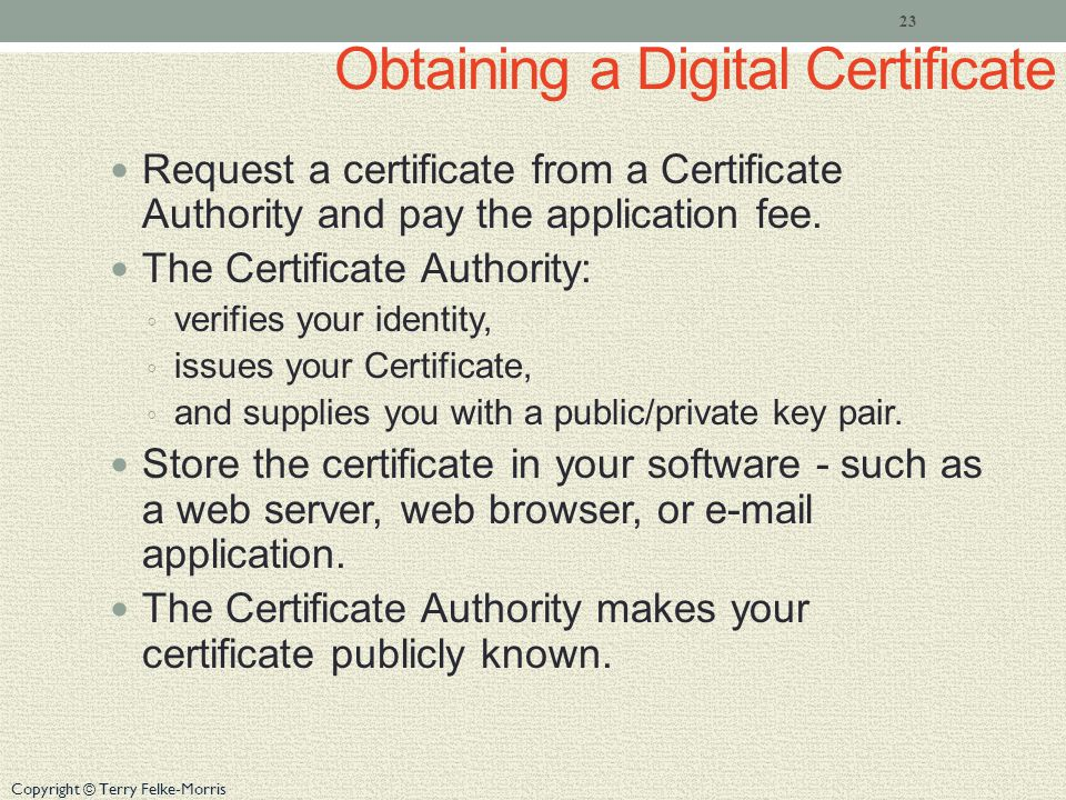 Copyright © Terry Felke-Morris Obtaining a Digital Certificate Request a certificate from a Certificate Authority and pay the application fee.
