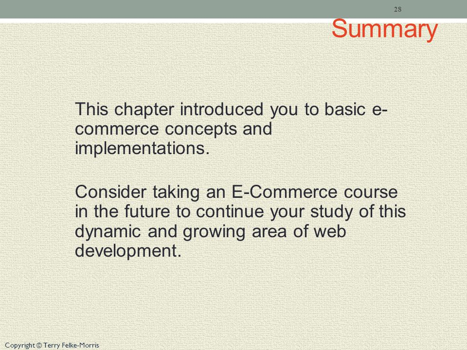 Copyright © Terry Felke-Morris Summary This chapter introduced you to basic e- commerce concepts and implementations. Consider taking an E-Commerce co