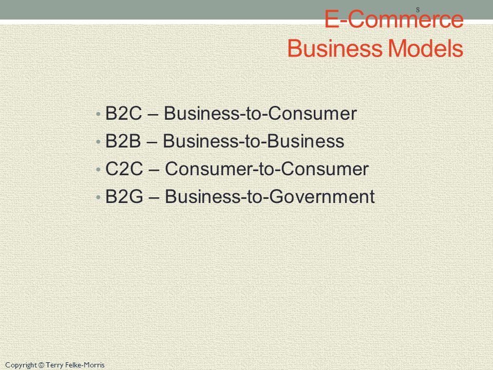 Copyright © Terry Felke-Morris E-Commerce Business Models B2C – Business-to-Consumer B2B – Business-to-Business C2C – Consumer-to-Consumer B2G – Business-to-Government 8
