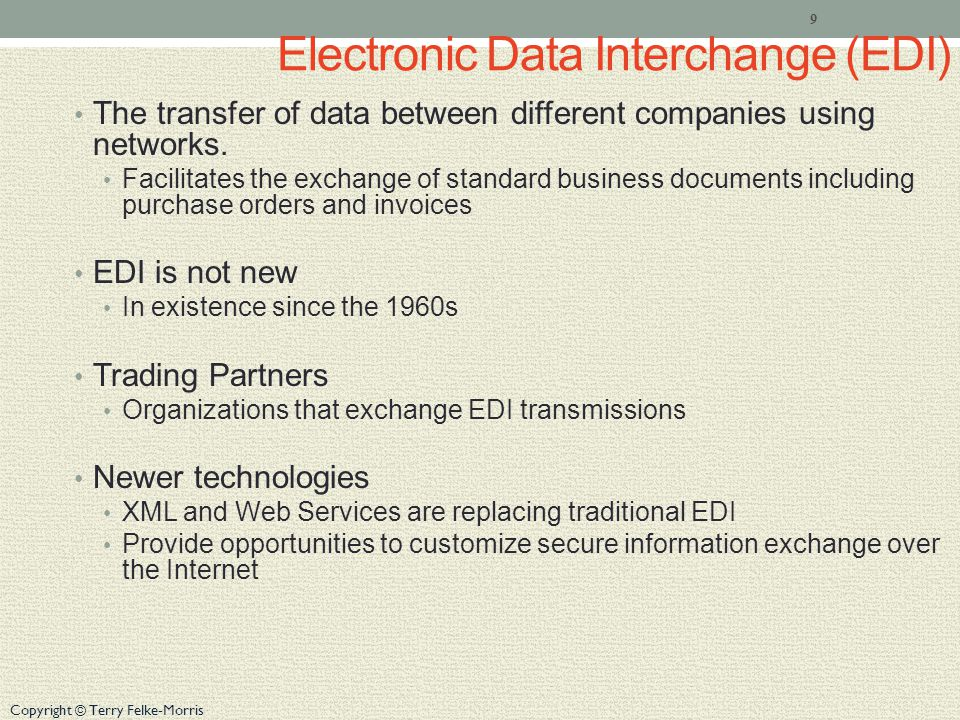 Copyright © Terry Felke-Morris Electronic Data Interchange (EDI) The transfer of data between different companies using networks. Facilitates the exch