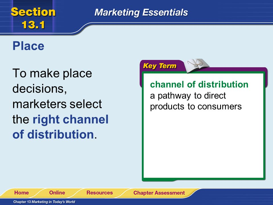 Place To make place decisions, marketers select the right channel of distribution. channel of distribution a pathway to direct products to consumers