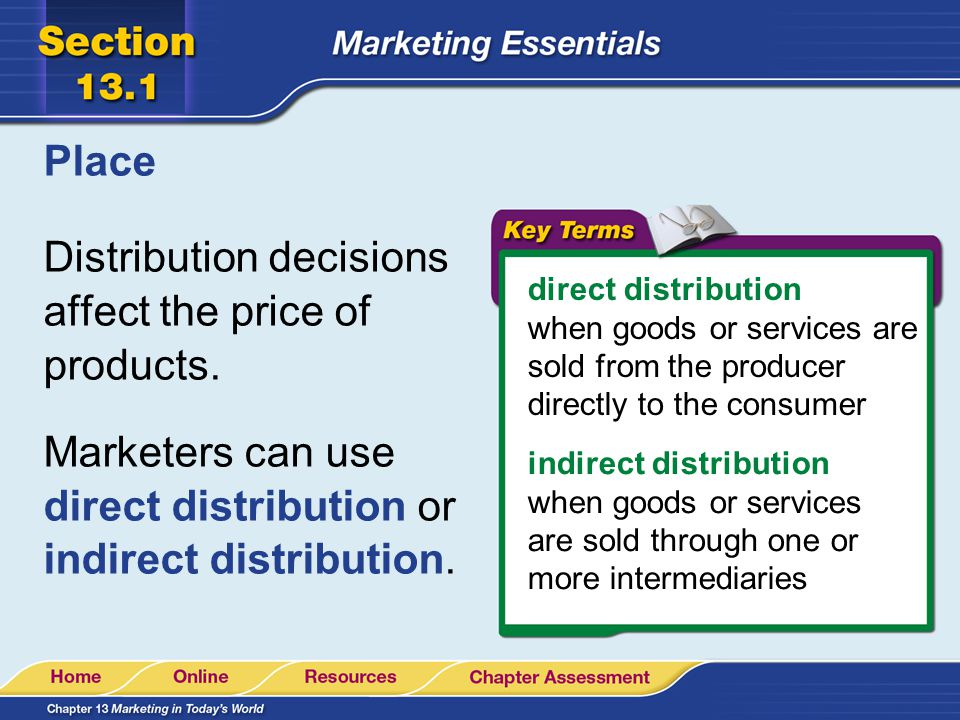 Place Distribution decisions affect the price of products. Marketers can use direct distribution or indirect distribution. direct distribution when go