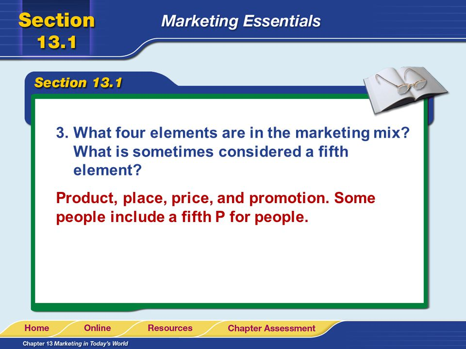 3.What four elements are in the marketing mix? What is sometimes considered a fifth element? Product, place, price, and promotion. Some people include