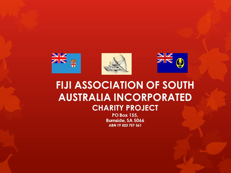 ` FIJI ASSOCIATION OF SOUTH AUSTRALIA INCORPORATED CHARITY PROJECT PO Box 155, Burnside, SA 5066 ABN 19 023 757 561