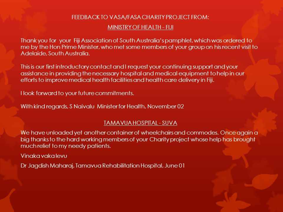 FEEDBACK TO VASA/FASA CHARITY PROJECT FROM: MINISTRY OF HEALTH - FIJI Thank you for your Fiji Association of South Australias pamphlet, which was ordered to me by the Hon Prime Minister, who met some members of your group on his recent visit to Adelaide, South Australia.