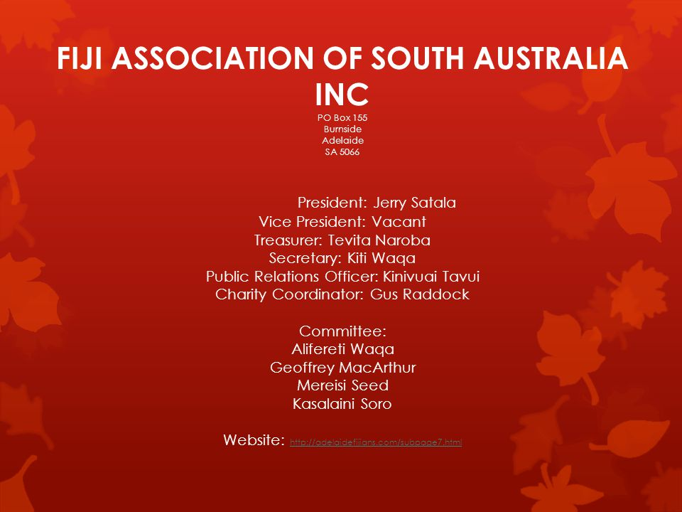 FIJI ASSOCIATION OF SOUTH AUSTRALIA INC PO Box 155 Burnside Adelaide SA 5066 President: Jerry Satala Vice President: Vacant Treasurer: Tevita Naroba S
