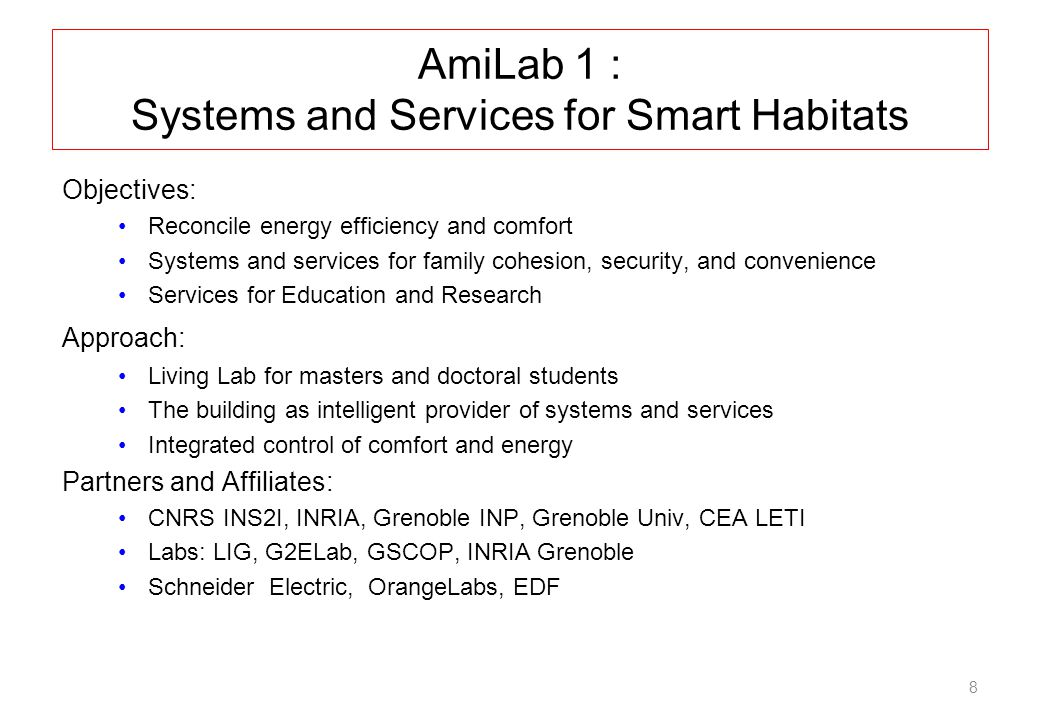 8 AmiLab 1 : Systems and Services for Smart Habitats Objectives: Reconcile energy efficiency and comfort Systems and services for family cohesion, security, and convenience Services for Education and Research Approach: Living Lab for masters and doctoral students The building as intelligent provider of systems and services Integrated control of comfort and energy Partners and Affiliates: CNRS INS2I, INRIA, Grenoble INP, Grenoble Univ, CEA LETI Labs: LIG, G2ELab, GSCOP, INRIA Grenoble Schneider Electric, OrangeLabs, EDF