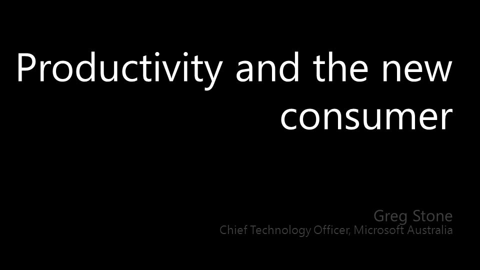 Productivity and the new consumer Greg Stone Chief Technology Officer, Microsoft Australia