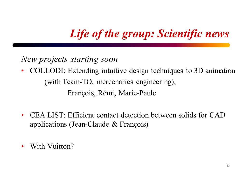 Life of the group: collective tasks Engineers (+ François Faure) 2 in charge, one day per week PhD students Internal group meetings: Cédric (+ Jean-Claude) External seminars: Ali & Kim(+ Marie-Paule) Publications of the group: Vineet + Quentin (+ Stefanie) Website: Adela & Ahmad (+ Damien) Students coffee meeting : Richard & Rémi Papers reading: ???.
