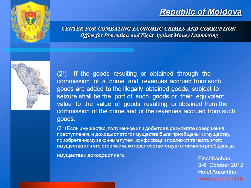 Republic of Moldova CENTER FOR COMBATING ECONOMIC CRIMES AND CORRUPTION Office for Prevention and Fight Against Money Laundering (2¹) If the goods resulting or obtained through the commission of a crime and revenues accrued from such goods are added to the illegally obtained goods, subject to seizure shall be the part of such goods or their equivalent value to the value of goods resulting or obtained from the commission of the crime and of the revenues accrued from such goods.