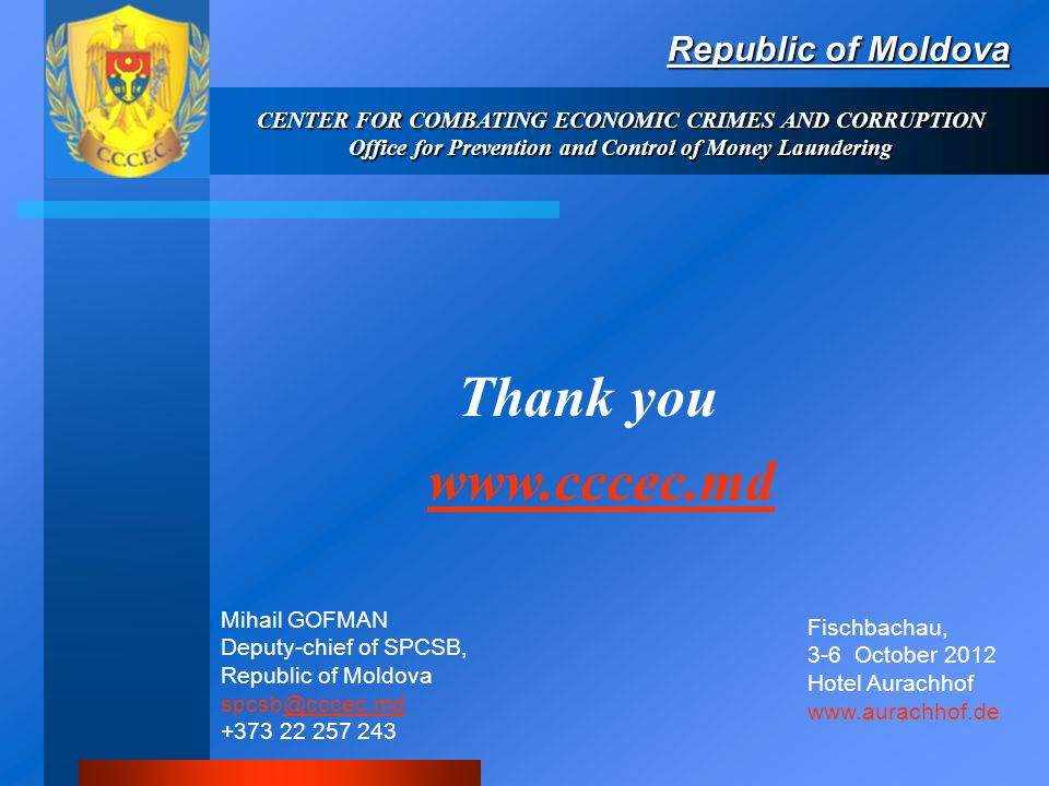 Thank you www.cccec.md Republic of Moldova CENTER FOR COMBATING ECONOMIC CRIMES AND CORRUPTION Office for Prevention and Control of Money Laundering Mihail GOFMAN Deputy-chief of SPCSB, Republic of Moldova spcsb@cccec.md +373 22 257 243@cccec.md Fischbachau, 3-6 October 2012 Hotel Aurachhof www.aurachhof.de