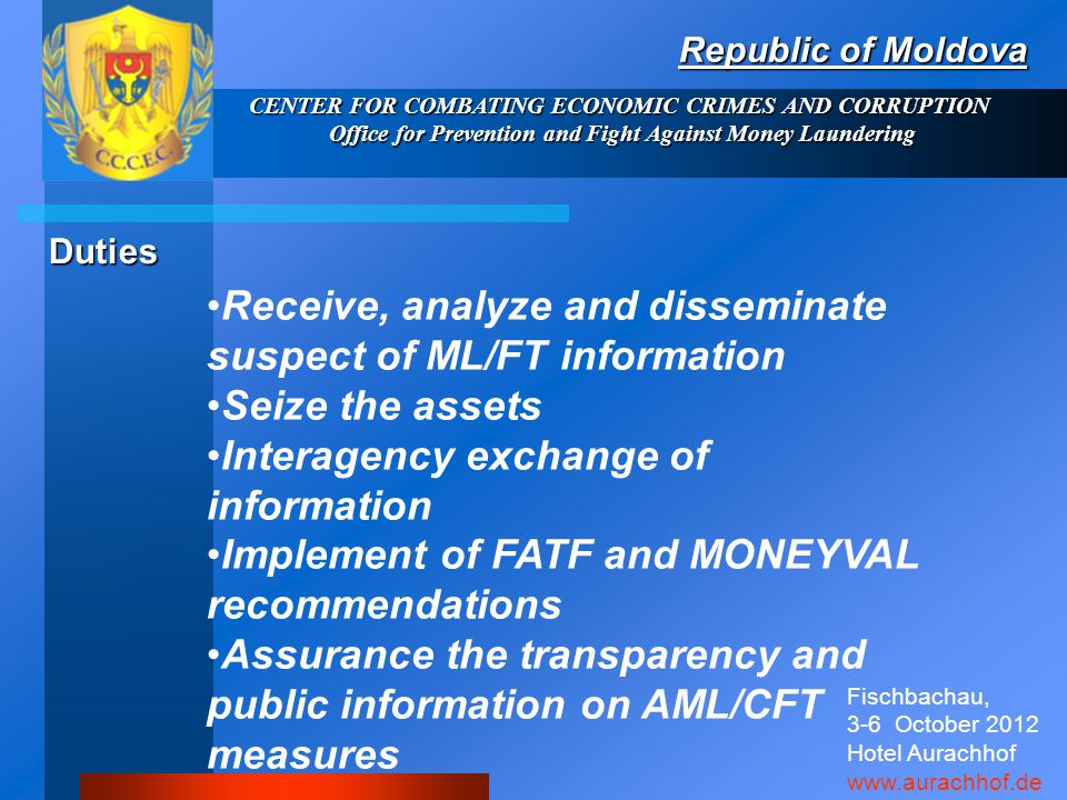 CENTER FOR COMBATING ECONOMIC CRIMES AND CORRUPTION Office for Prevention and Fight Against Money Laundering Republic of Moldova Receive, analyze and disseminate suspect of ML/FT information Seize the assets Interagency exchange of information Implement of FATF and MONEYVAL recommendations Assurance the transparency and public information on AML/CFT measures Duties Fischbachau, 3-6 October 2012 Hotel Aurachhof www.aurachhof.de