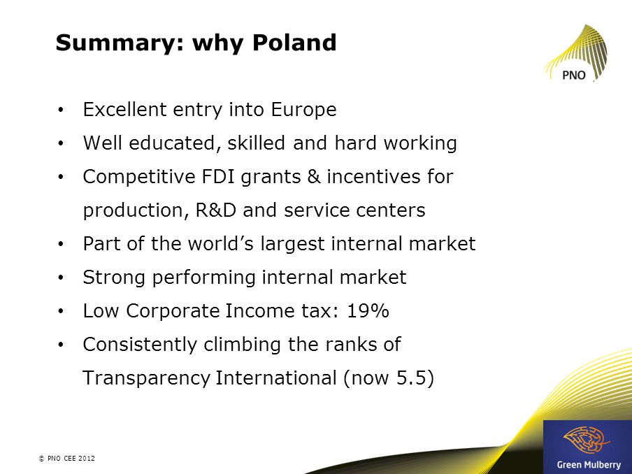 Summary: why Poland Excellent entry into Europe Well educated, skilled and hard working Competitive FDI grants & incentives for production, R&D and se