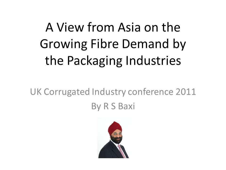 A View from Asia on the Growing Fibre Demand by the Packaging Industries UK Corrugated Industry conference 2011 By R S Baxi
