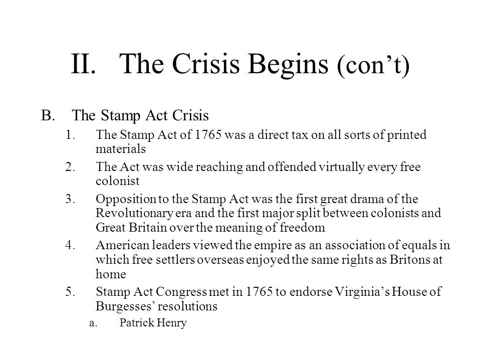 II.The Crisis Begins (cont) C.Liberty and Resistance 1.No word was more frequently invoked by critics of the Stamp Act than liberty a.Liberty Tree b.Liberty Hall c.Liberty Pole 2.A Committee of Correspondence was created in Boston and other colonies to exchange ideas about resistance 3.The Sons of Liberty were organized to resist the Stamp Act and enforce a boycott of British goods 4.London repealed the Stamp Act, but issued the Declaratory Act