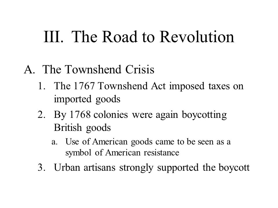 III.The Road to Revolution (cont) B.The Boston Massacre 1.The March 1770 conflict between Bostonians and British troops left five Bostonians dead a.Crispus Attucks 2.The boycott ended after the Townshend duties were repealed, except for a tax on tea 3.The treatment of John Wilkes and the rumors of Anglican bishops being sent to America convinced many settlers that England was succumbing to the same pattern of political corruption and decline of liberty that afflicted other countries