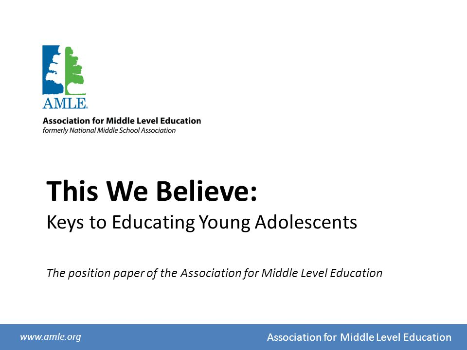 Association for Middle Level Education www.amle.org This We Believe: Keys to Educating Young Adolescents The position paper of the Association for Mid