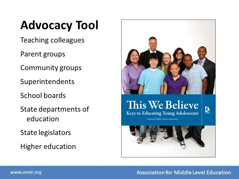 Association for Middle Level Education www.amle.org Advocacy Tool Teaching colleagues Parent groups Community groups Superintendents School boards Sta