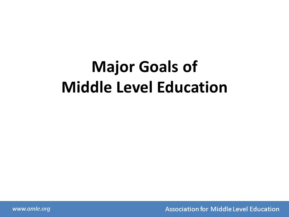 Association for Middle Level Education www.amle.org Major Goals of Middle Level Education