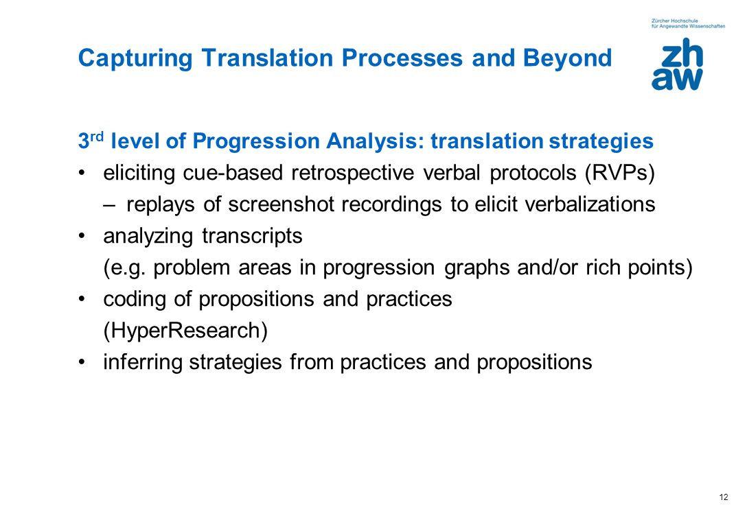 12 3 rd level of Progression Analysis: translation strategies eliciting cue-based retrospective verbal protocols (RVPs) –replays of screenshot recordings to elicit verbalizations analyzing transcripts (e.g.