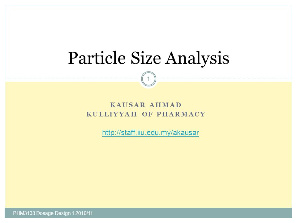 KAUSAR AHMAD KULLIYYAH OF PHARMACY PHM3133 Dosage Design 1 2010/11 1 Particle Size Analysis http://staff.iiu.edu.my/akausar