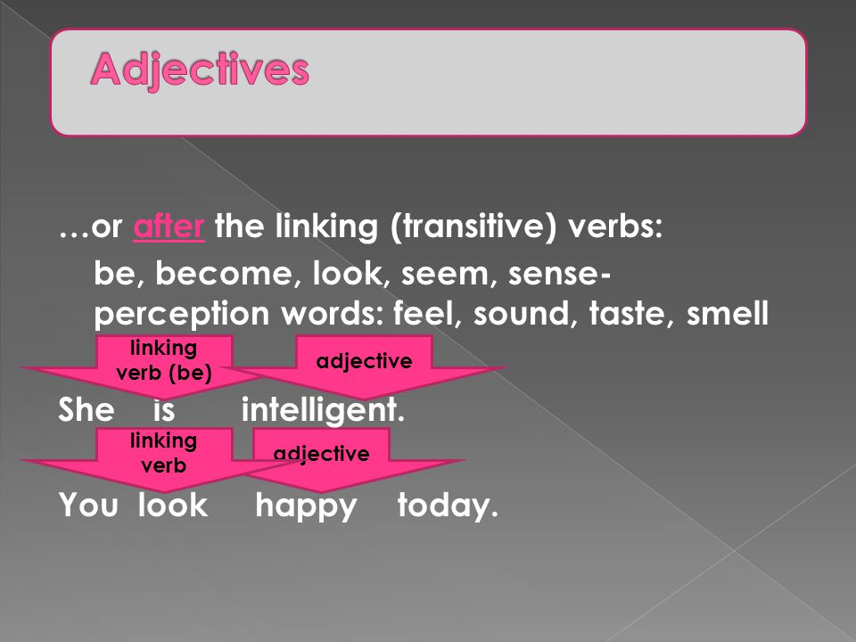 adjective …or after the linking (transitive) verbs: be, become, look, seem, sense- perception words: feel, sound, taste, smell She is intelligent.