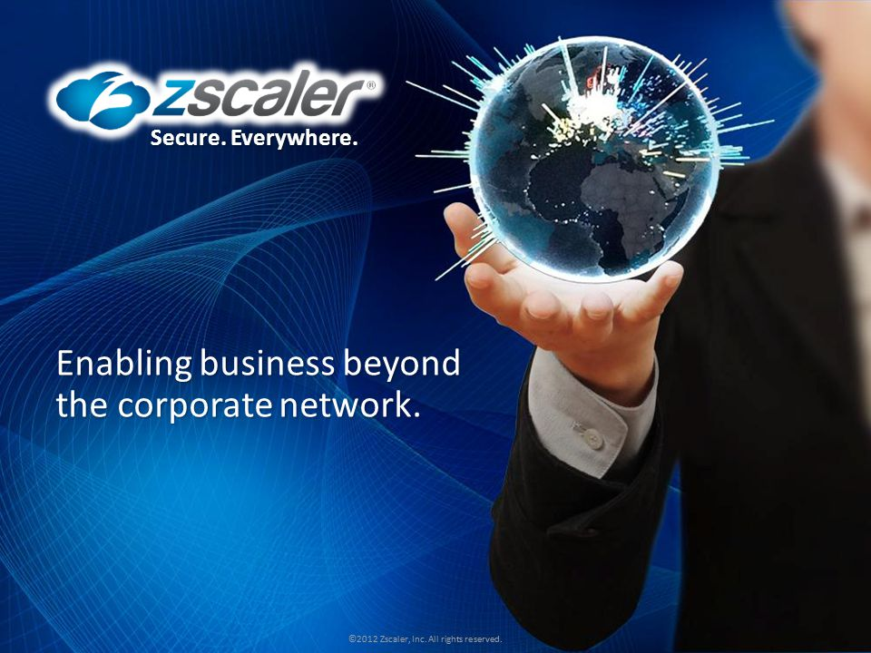Secure. Everywhere. ©2012 Zscaler, Inc. All rights reserved. Secure. Everywhere. ©2012 Zscaler, Inc. All rights reserved. Enabling business beyond the