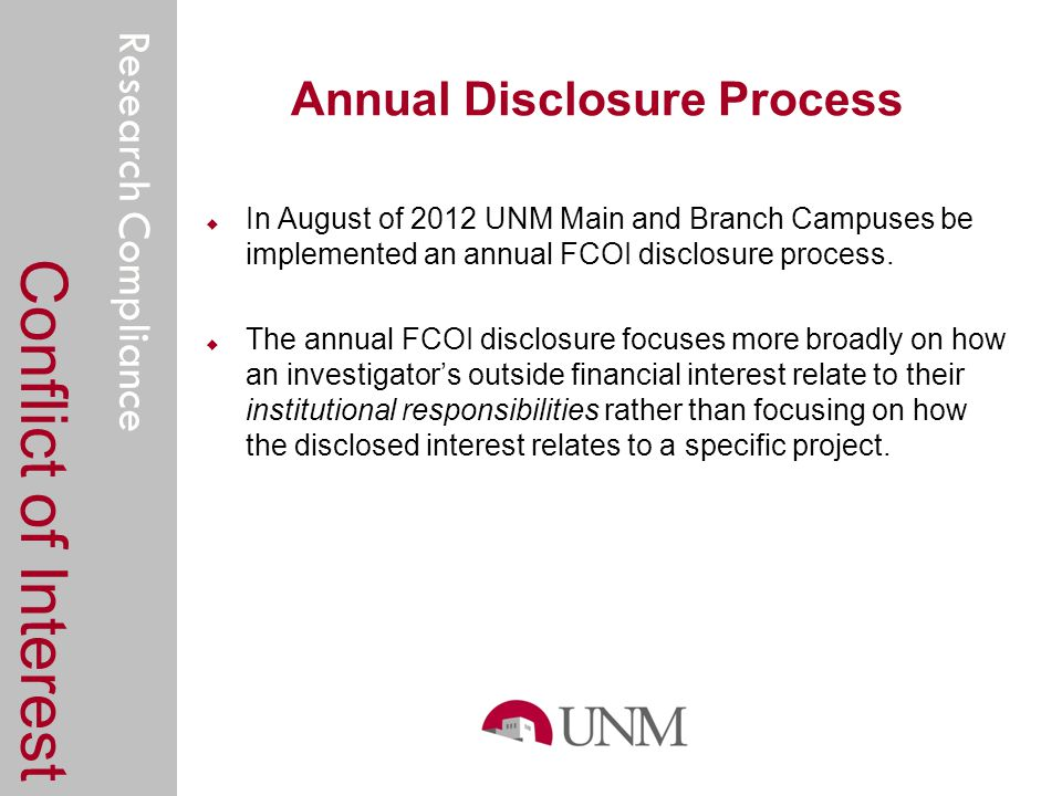 Research Compliance Annual Disclosure Process Conflict of Interest In August of 2012 UNM Main and Branch Campuses be implemented an annual FCOI disclosure process.