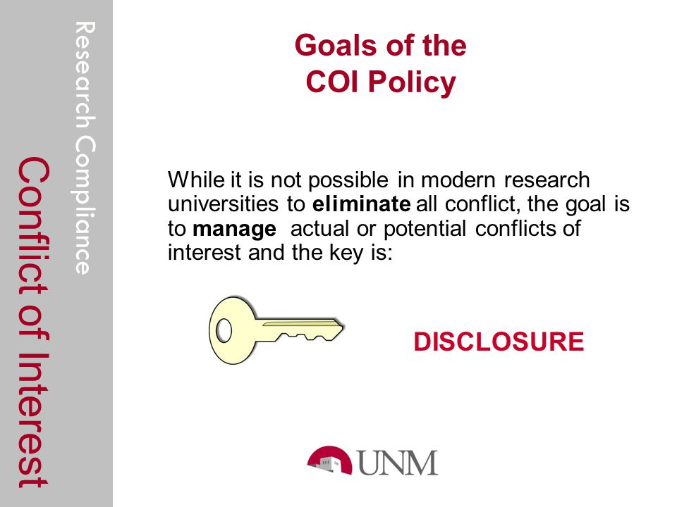 Research Compliance Goals of the COI Policy While it is not possible in modern research universities to eliminate all conflict, the goal is to manage actual or potential conflicts of interest and the key is: DISCLOSURE Conflict of Interest