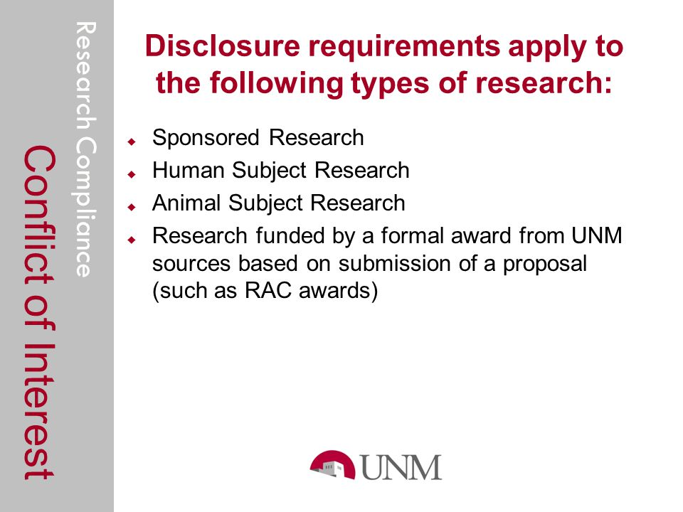 Research Compliance Disclosure requirements apply to the following types of research: Sponsored Research Human Subject Research Animal Subject Research Research funded by a formal award from UNM sources based on submission of a proposal (such as RAC awards) Conflict of Interest