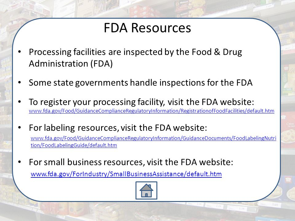 FDA Resources Processing facilities are inspected by the Food & Drug Administration (FDA) Some state governments handle inspections for the FDA To register your processing facility, visit the FDA website: www.fda.gov/Food/GuidanceComplianceRegulatoryInformation/RegistrationofFoodFacilities/default.htm www.fda.gov/Food/GuidanceComplianceRegulatoryInformation/RegistrationofFoodFacilities/default.htm For labeling resources, visit the FDA website: www.fda.gov/Food/GuidanceComplianceRegulatoryInformation/GuidanceDocuments/FoodLabelingNutri tion/FoodLabelingGuide/default.htm For small business resources, visit the FDA website: www.fda.gov/ForIndustry/SmallBusinessAssistance/default.htm