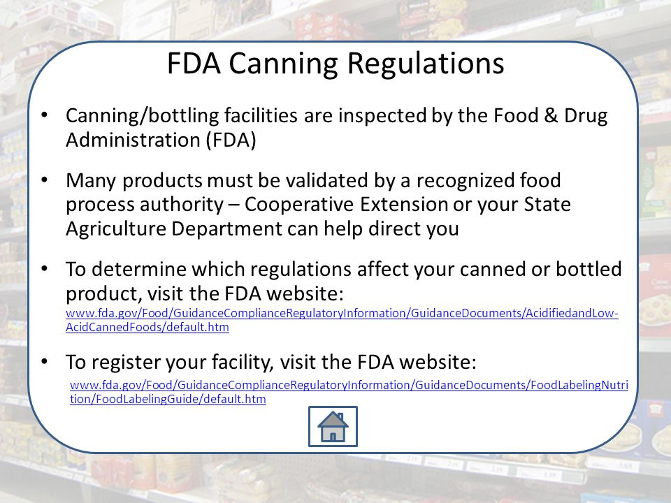 FDA Canning Regulations Canning/bottling facilities are inspected by the Food & Drug Administration (FDA) Many products must be validated by a recognized food process authority – Cooperative Extension or your State Agriculture Department can help direct you To determine which regulations affect your canned or bottled product, visit the FDA website: www.fda.gov/Food/GuidanceComplianceRegulatoryInformation/GuidanceDocuments/AcidifiedandLow- AcidCannedFoods/default.htm www.fda.gov/Food/GuidanceComplianceRegulatoryInformation/GuidanceDocuments/AcidifiedandLow- AcidCannedFoods/default.htm To register your facility, visit the FDA website: www.fda.gov/Food/GuidanceComplianceRegulatoryInformation/GuidanceDocuments/FoodLabelingNutri tion/FoodLabelingGuide/default.htm
