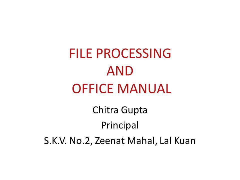FILE PROCESSING AND OFFICE MANUAL Chitra Gupta Principal S.K.V. No.2, Zeenat Mahal, Lal Kuan