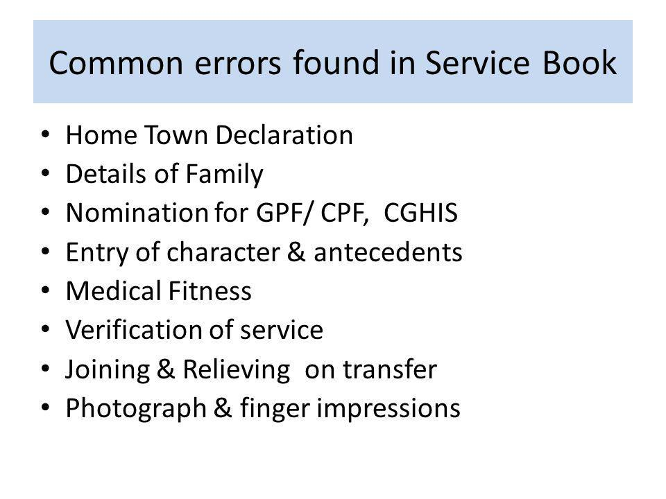 Common errors found in Service Book Home Town Declaration Details of Family Nomination for GPF/ CPF, CGHIS Entry of character & antecedents Medical Fitness Verification of service Joining & Relieving on transfer Photograph & finger impressions
