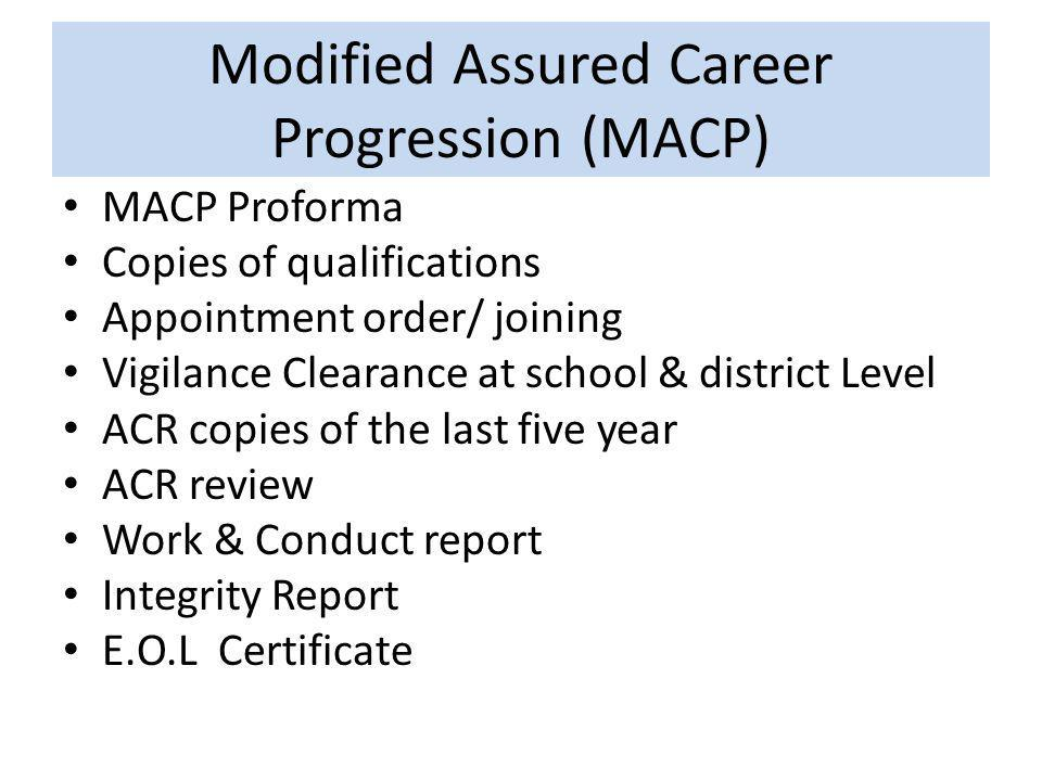 Modified Assured Career Progression (MACP) MACP Proforma Copies of qualifications Appointment order/ joining Vigilance Clearance at school & district Level ACR copies of the last five year ACR review Work & Conduct report Integrity Report E.O.L Certificate