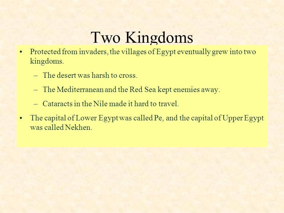 Two Kingdoms Protected from invaders, the villages of Egypt eventually grew into two kingdoms. –The desert was harsh to cross. –The Mediterranean and