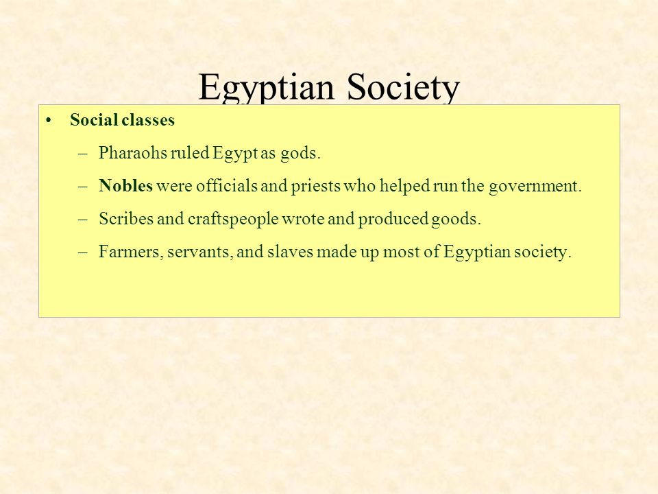 Egyptian Society Social classes –Pharaohs ruled Egypt as gods. –Nobles were officials and priests who helped run the government. –Scribes and craftspe